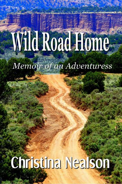 Wild Road Home, Memoir of an Adventuress by Christina Nealson